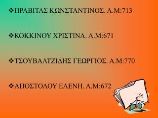 ΠΡΑΒΙΤΑΣ ΚΩΝΣΤΑΝΤΙΝΟΣ. Α.Μ:713 ΚΟΚΚΙΝΟΥ ΧΡΙΣΤΙΝΑ. Α.Μ:671 ΤΣΟΥΒΑΛΤΖΙΔΗΣ ΓΕΩΡΓΙΟΣ. Α.Μ:770