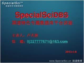 SpecialSci DBS      国道特色专题数据库平台讲座 主讲人:卢天骄 信    箱: ltj327777671@163 2013-4-8
