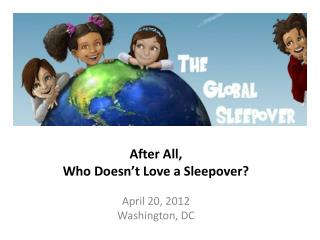 After All,  Who Doesn't Love a Sleepover? April 20, 2012 Washington, DC