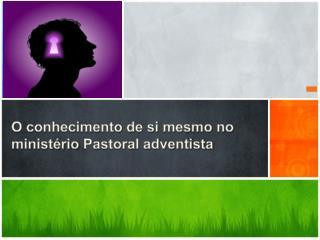 O conhecimento de si mesmo no ministério  Pastoral adventista