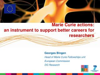 Georges Bingen Head of Marie Curie Fellowships unit  European Commission DG Research
