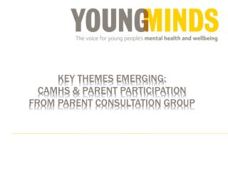 KEY THEMES EMERGING: CAMHS & PARENT PARTICIPATION FROM PARENT CONSULTATION GROUP