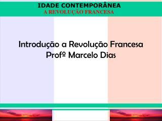 Introdução a Revolução Francesa Profº Marcelo Dias