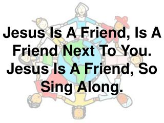 Jesus Is A Friend, Is A Friend Next To You. Jesus Is A Friend, So Sing Along.