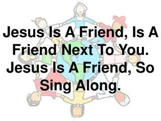 Jesus Is A Friend, Is A Friend Next To You. Jesus Is A Friend, So Sing Along.