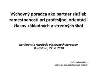 Konferencia Asociácie výchovných poradcov ,      Bratislava , 22. 4. 2010 PhDr. Štefan Grajcár,