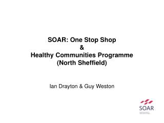 SOAR: One Stop Shop & Healthy Communities Programme (North Sheffield) Ian Drayton & Guy Weston