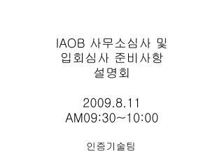 IAOB  사무소심사 및  입회심사 준비사항 설명회 2009.8.11  AM09:30~10:00