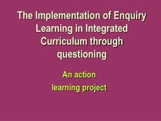 The Implementation of Enquiry Learning in Integrated Curriculum through questioning