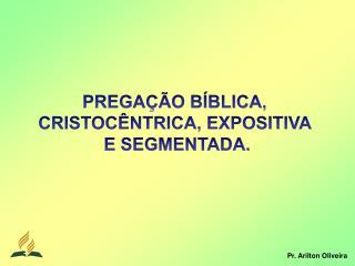 PREGAÇÃO BÍBLICA,  CRISTOCÊNTRICA, EXPOSITIVA  E  SEGMENTADA.
