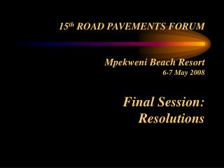 15 th  ROAD PAVEMENTS FORUM Mpekweni Beach Resort 6-7 May 2008 Final Session: Resolutions