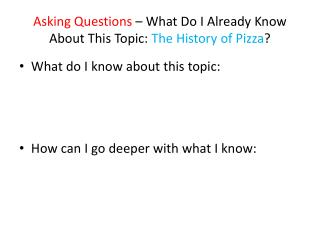 Asking Questions  – What Do I Already Know About This Topic:  The History of Pizza ?