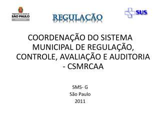 COORDENA��O DO SISTEMA MUNICIPAL DE REGULA��O, CONTROLE, AVALIA��O E AUDITORIA - CSMRCAA SMS- G