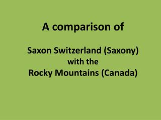 A comparison of  Saxon Switzerland (Saxony) with the  Rocky Mountains (Canada)