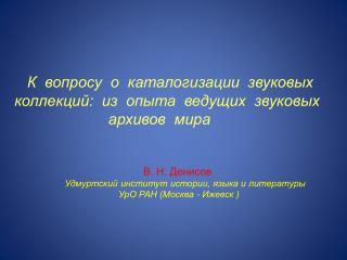В. Н. Денисов Удмуртский институт истории, языка и литературы  УрО  РАН  (Москва - Ижевск )