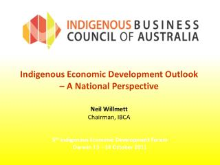 Indigenous Economic Development Outlook  – A National Perspective Neil Willmett Chairman, IBCA