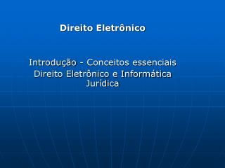 Direito Eletrônico Introdução - Conceitos essenciais Direito Eletrônico e Informática Jurídica