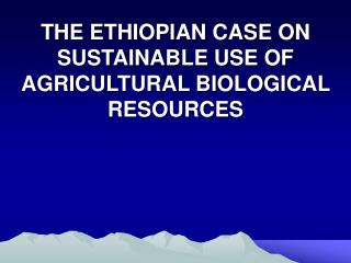 THE ETHIOPIAN CASE ON SUSTAINABLE USE OF AGRICULTURAL BIOLOGICAL RESOURCES