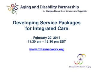 Developing Service Packages for Integrated Care February 20, 2014 11:30 am – 12:30 pm EST