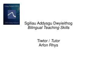 Sgiliau Addysgu Dwyieithog Bilingual Teaching Skills Tiwtor /  Tutor Arfon Rhys