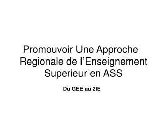 Promouvoir Une Approche Regionale de l'Enseignement Superieur en ASS Du GEE au 2IE