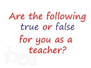 Are the following  true  or  false for you as a teacher?