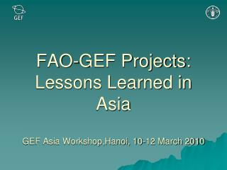 FAO-GEF Projects: Lessons Learned in Asia  GEF Asia Workshop,Hanoi, 10-12 March 2010