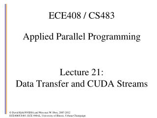 ECE408 / CS483 Applied Parallel Programming Lecture 21:  Data Transfer and CUDA Streams