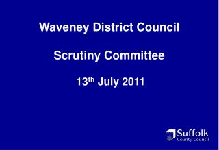 Waveney District Council Scrutiny Committee  13 th  July 2011