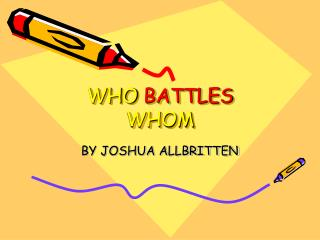 WHO  BATTLES  WHOM