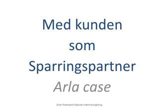 Med kunden som Sparringspartner Arla case