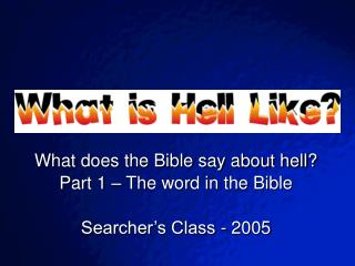 What does the Bible say about hell? Part 1 – The word in the Bible Searcher's Class - 2005