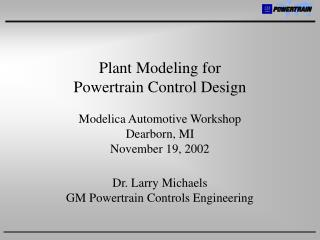 Plant Modeling for  Powertrain Control Design Modelica Automotive Workshop Dearborn, MI