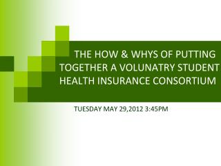 THE HOW & WHYS OF PUTTING TOGETHER A VOLUNATRY STUDENT HEALTH INSURANCE CONSORTIUM