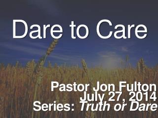 Dare to Care Pastor  Jon Fulton July  27,  2014 Series:  Truth or Dare
