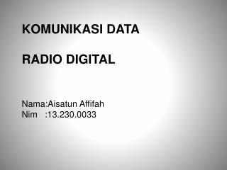 KOMUNIKASI DATA  RADIO DIGITAL Nama:Aisatun  Affifah Nim   :13.230.0033