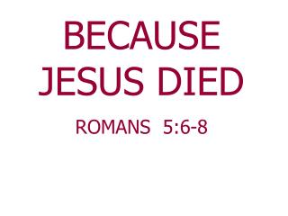 BECAUSE JESUS DIED  ROMANS  5:6-8