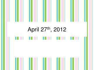 April 27 th , 2012