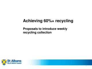 Achieving 60%+ recycling Proposals to introduce weekly  recycling collection