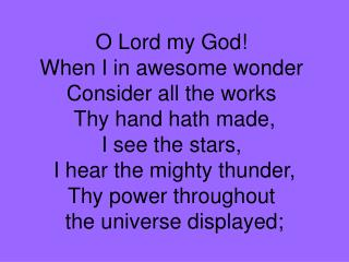 O Lord my God!  When I in awesome wonder  Consider all the works  Thy hand hath made,