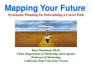 Mapping Your Future Systematic Planning for Determining a Career Path Reza Motameni, Ph.D.