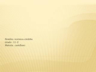 Nombre: verónica córdoba Grado : 11-2 Materia : castellano