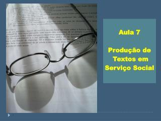 Aula 7  Produção de  Textos em  Serviço Social