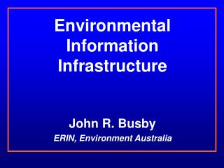 Environmental Information Infrastructure John R. Busby ERIN, Environment Australia