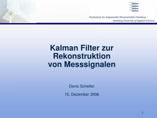Kalman Filter zur  Rekonstruktion von Messsignalen Denis Schetler 15. Dezember 2006