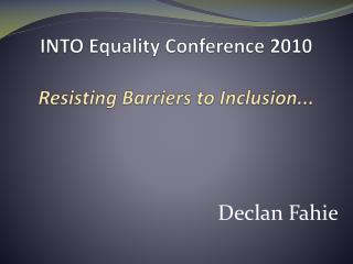 INTO Equality Conference 2010 Resisting Barriers to Inclusion...