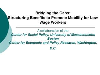Bridging the Gaps:  Structuring Benefits to Promote Mobility for Low Wage Workers  A collaboration of the Center for Soc