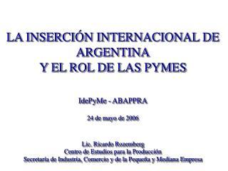 LA INSERCIÓN INTERNACIONAL DE ARGENTINA Y EL ROL DE LAS PYMES IdePyMe - ABAPPRA 24 de mayo de 2006