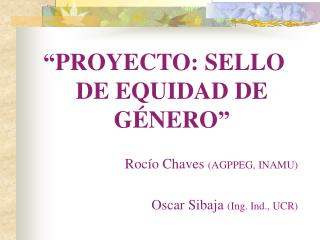 """PROYECTO: SELLO DE EQUIDAD DE GÉNERO"" Rocío Chaves  (AGPPEG, INAMU)"