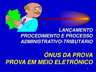 LANÇAMENTO PROCEDIMENTO E PROCESSO  ADMINISTRATIVO-TRIBUTÁRIO ÔNUS DA PROVA